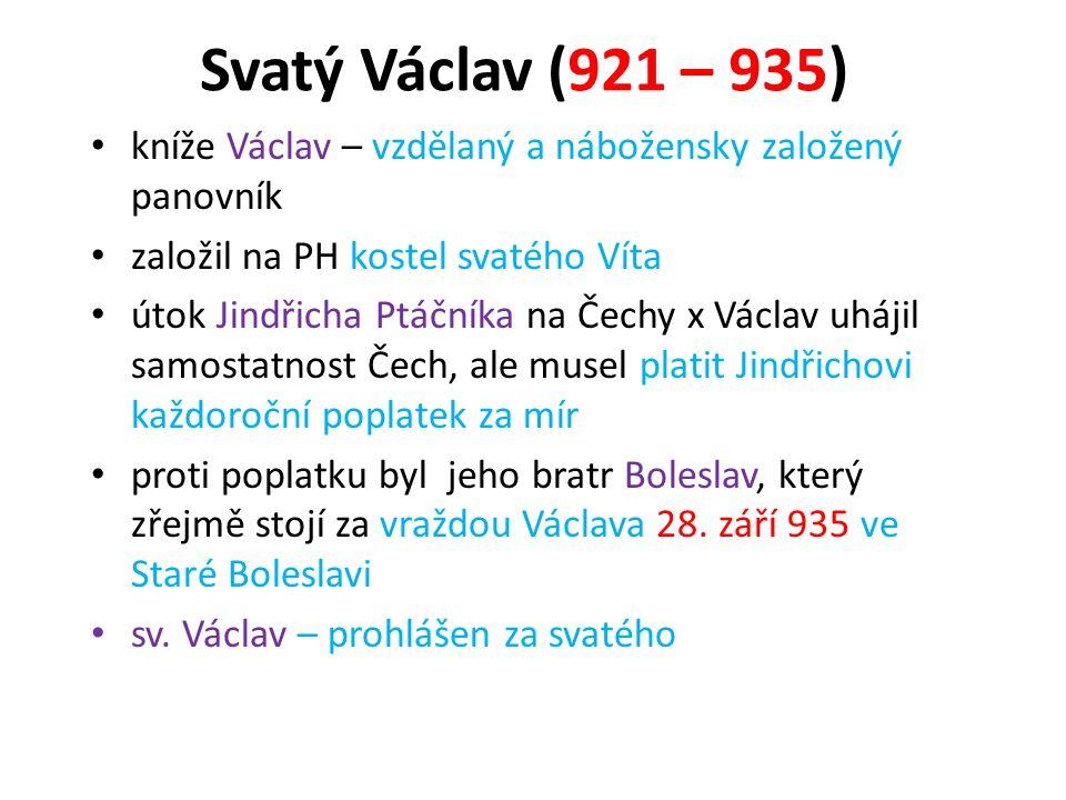Svatý Václav (921 – 935) • kníže Václav – vzdělaný a nábožensky založený panovník • založil na PH kostel svatého Víta • útok Jindřicha Ptáčníka na Čec