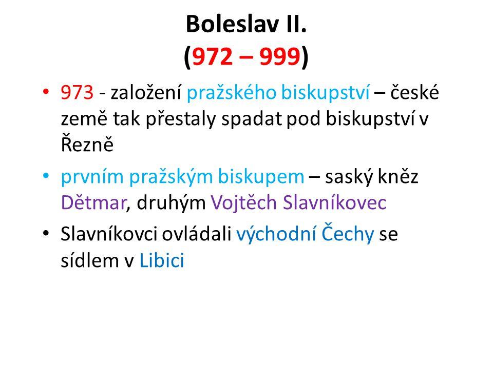 Boleslav II. (972 – 999) • 973 - založení pražského biskupství – české země tak přestaly spadat pod biskupství v Řezně • prvním pražským biskupem – sa