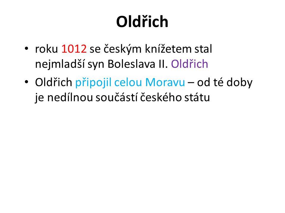 Oldřich • roku 1012 se českým knížetem stal nejmladší syn Boleslava II. Oldřich • Oldřich připojil celou Moravu – od té doby je nedílnou součástí česk