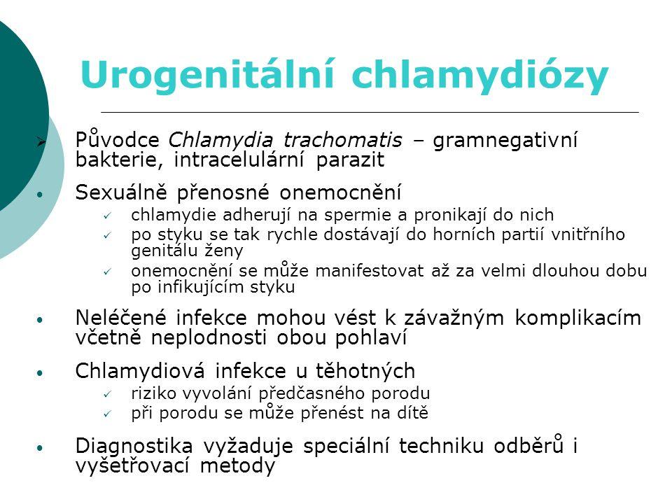 Urogenitální chlamydiózy  Původce Chlamydia trachomatis – gramnegativní bakterie, intracelulární parazit • Sexuálně přenosné onemocnění  chlamydie adherují na spermie a pronikají do nich  po styku se tak rychle dostávají do horních partií vnitřního genitálu ženy  onemocnění se může manifestovat až za velmi dlouhou dobu po infikujícím styku • Neléčené infekce mohou vést k závažným komplikacím včetně neplodnosti obou pohlaví • Chlamydiová infekce u těhotných  riziko vyvolání předčasného porodu  při porodu se může přenést na dítě • Diagnostika vyžaduje speciální techniku odběrů i vyšetřovací metody