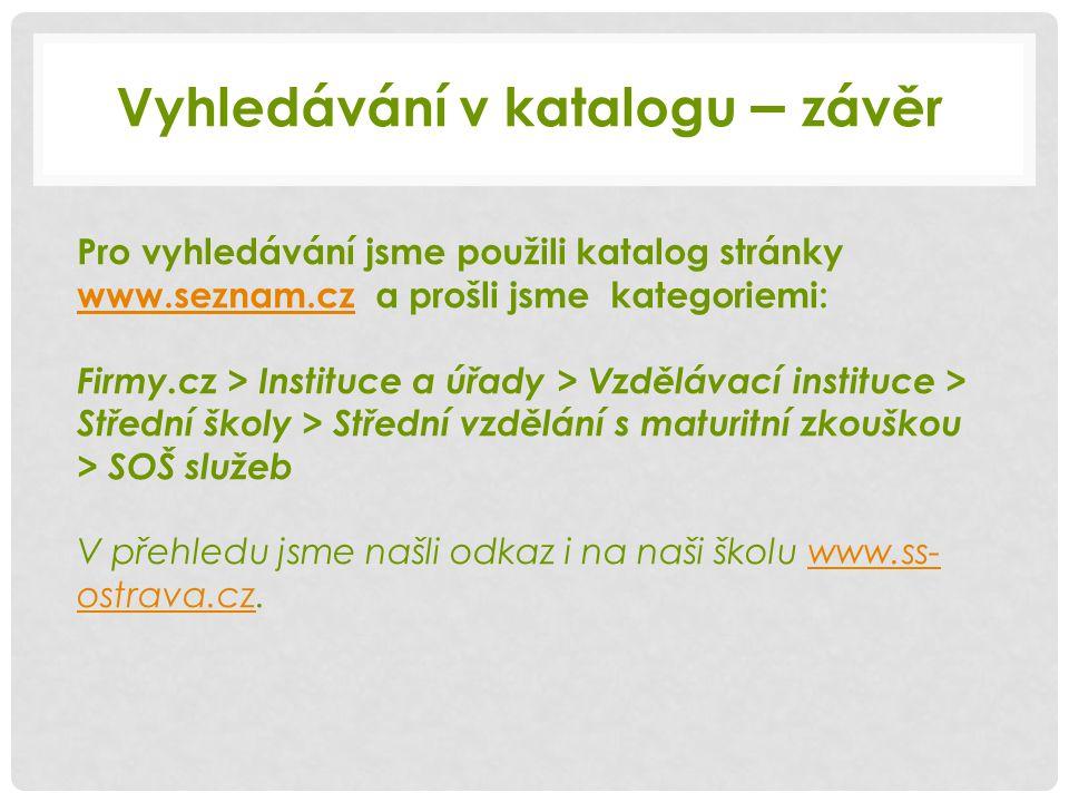 Pro vyhledávání jsme použili katalog stránky www.seznam.cz a prošli jsme kategoriemi: www.seznam.cz Firmy.cz > Instituce a úřady > Vzdělávací instituce > Střední školy > Střední vzdělání s maturitní zkouškou > SOŠ služeb V přehledu jsme našli odkaz i na naši školu www.ss- ostrava.cz.www.ss- ostrava.cz Vyhledávání v katalogu – závěr