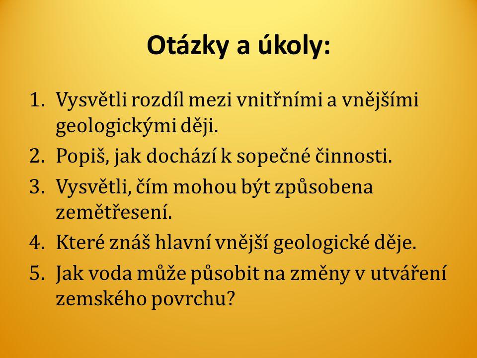 Otázky a úkoly: 1.Vysvětli rozdíl mezi vnitřními a vnějšími geologickými ději. 2.Popiš, jak dochází k sopečné činnosti. 3.Vysvětli, čím mohou být způs