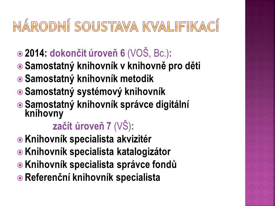  2014: dokončit úroveň 6 (VOŠ, Bc.) :  Samostatný knihovník v knihovně pro děti  Samostatný knihovník metodik  Samostatný systémový knihovník  Samostatný knihovník správce digitální knihovny začít úroveň 7 (VŠ) :  Knihovník specialista akvizitér  Knihovník specialista katalogizátor  Knihovník specialista správce fondů  Referenční knihovník specialista