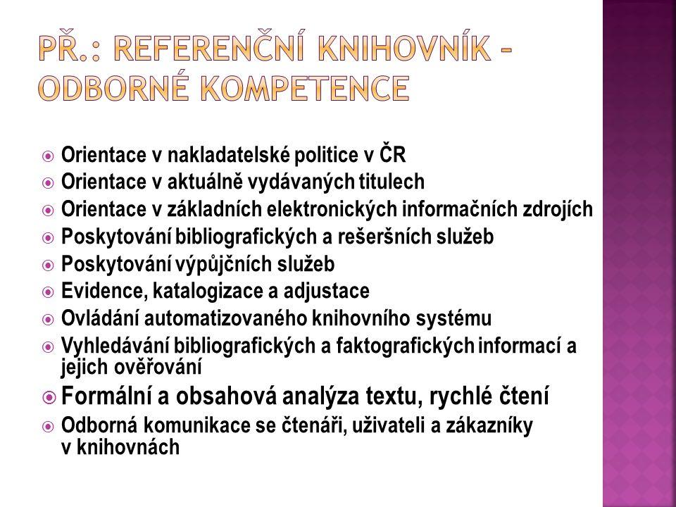  Orientace v nakladatelské politice v ČR  Orientace v aktuálně vydávaných titulech  Orientace v základních elektronických informačních zdrojích  Poskytování bibliografických a rešeršních služeb  Poskytování výpůjčních služeb  Evidence, katalogizace a adjustace  Ovládání automatizovaného knihovního systému  Vyhledávání bibliografických a faktografických informací a jejich ověřování  Formální a obsahová analýza textu, rychlé čtení  Odborná komunikace se čtenáři, uživateli a zákazníky v knihovnách