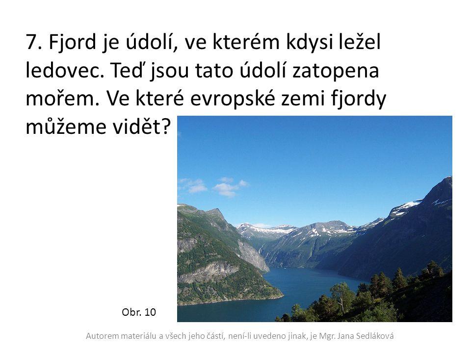 7. Fjord je údolí, ve kterém kdysi ležel ledovec. Teď jsou tato údolí zatopena mořem. Ve které evropské zemi fjordy můžeme vidět? Obr. 10 Autorem mate