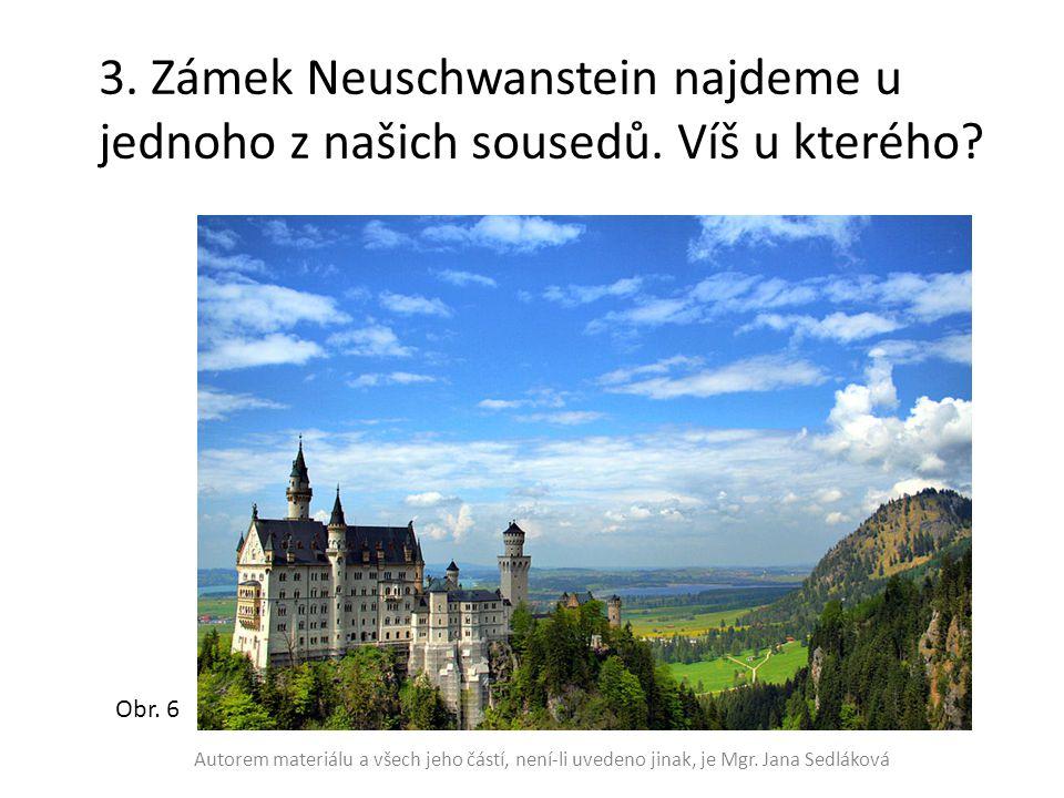 3. Zámek Neuschwanstein najdeme u jednoho z našich sousedů. Víš u kterého? Obr. 6 Autorem materiálu a všech jeho částí, není-li uvedeno jinak, je Mgr.