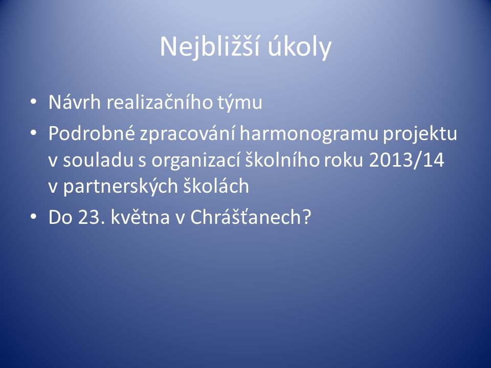 Nejbližší úkoly • Návrh realizačního týmu • Podrobné zpracování harmonogramu projektu v souladu s organizací školního roku 2013/14 v partnerských školách • Do 23.