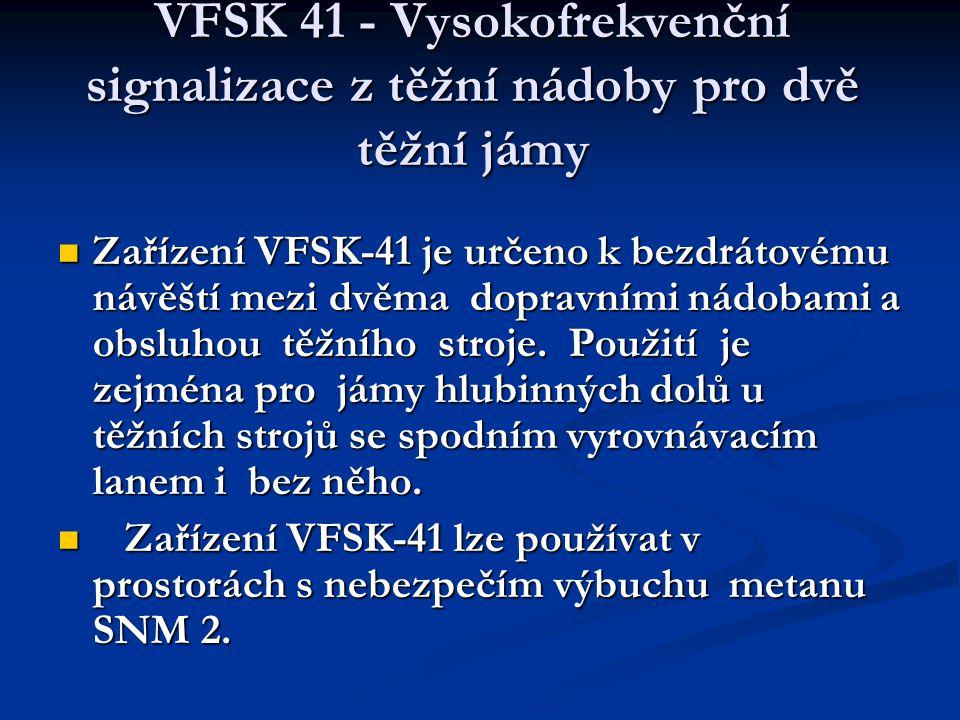 VFSK 41 - Vysokofrekvenční signalizace z těžní nádoby pro dvě těžní jámy  Zařízení VFSK-41 je určeno k bezdrátovému návěští mezi dvěma dopravními nádobami a obsluhou těžního stroje.