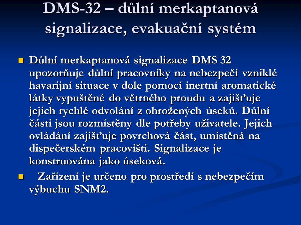 DMS-32 – důlní merkaptanová signalizace, evakuační systém  Důlní merkaptanová signalizace DMS 32 upozorňuje důlní pracovníky na nebezpečí vzniklé havarijní situace v dole pomocí inertní aromatické látky vypuštěné do větrného proudu a zajišťuje jejich rychlé odvolání z ohrožených úseků.