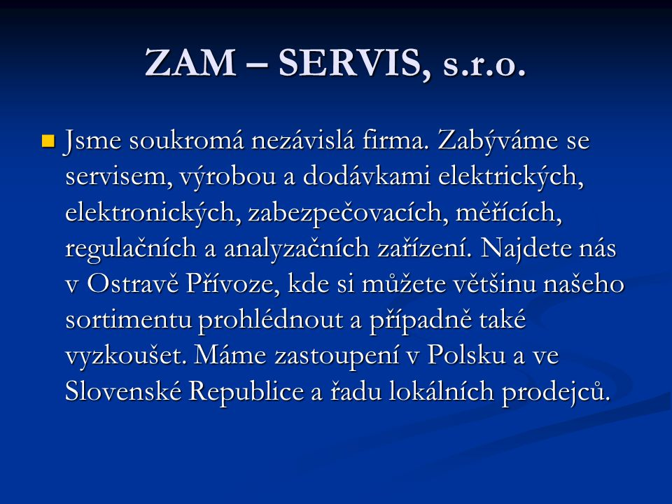 ZAM – SERVIS, s.r.o.  Jsme soukromá nezávislá firma. Zabýváme se servisem, výrobou a dodávkami elektrických, elektronických, zabezpečovacích, měřícíc
