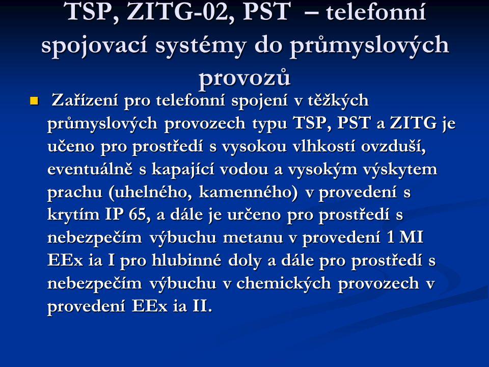 TSP, ZITG-02, PST – telefonní spojovací systémy do průmyslových provozů  Zařízení pro telefonní spojení v těžkých průmyslových provozech typu TSP, PST a ZITG je učeno pro prostředí s vysokou vlhkostí ovzduší, eventuálně s kapající vodou a vysokým výskytem prachu (uhelného, kamenného) v provedení s krytím IP 65, a dále je určeno pro prostředí s nebezpečím výbuchu metanu v provedení 1 MI EEx ia I pro hlubinné doly a dále pro prostředí s nebezpečím výbuchu v chemických provozech v provedení EEx ia II.