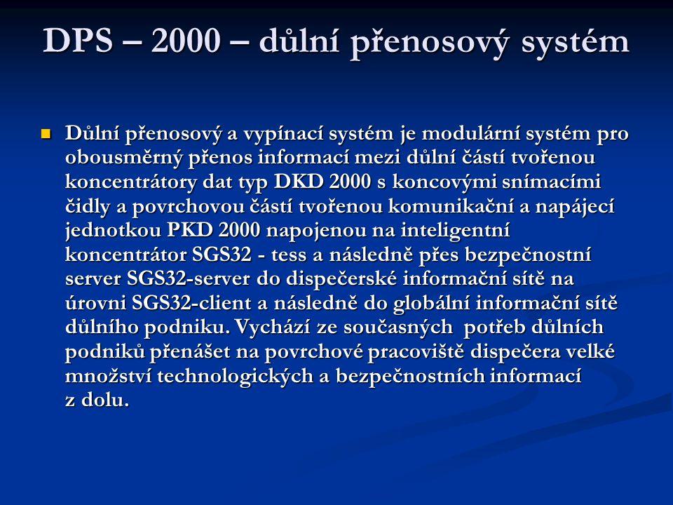  Důlní přenosový a vypínací systém je modulární systém pro obousměrný přenos informací mezi důlní částí tvořenou koncentrátory dat typ DKD 2000 s koncovými snímacími čidly a povrchovou částí tvořenou komunikační a napájecí jednotkou PKD 2000 napojenou na inteligentní koncentrátor SGS32 - tess a následně přes bezpečnostní server SGS32-server do dispečerské informační sítě na úrovni SGS32-client a následně do globální informační sítě důlního podniku.