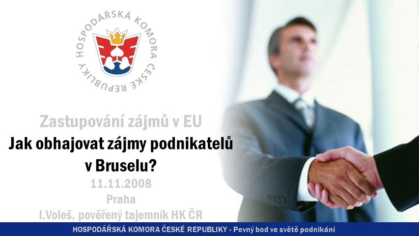 HOSPODÁŘSKÁ KOMORA ČESKÉ REPUBLIKY - Pevný bod ve světě podnikání Zastupování zájmů v EU Jak obhajovat zájmy podnikatelů v Bruselu.