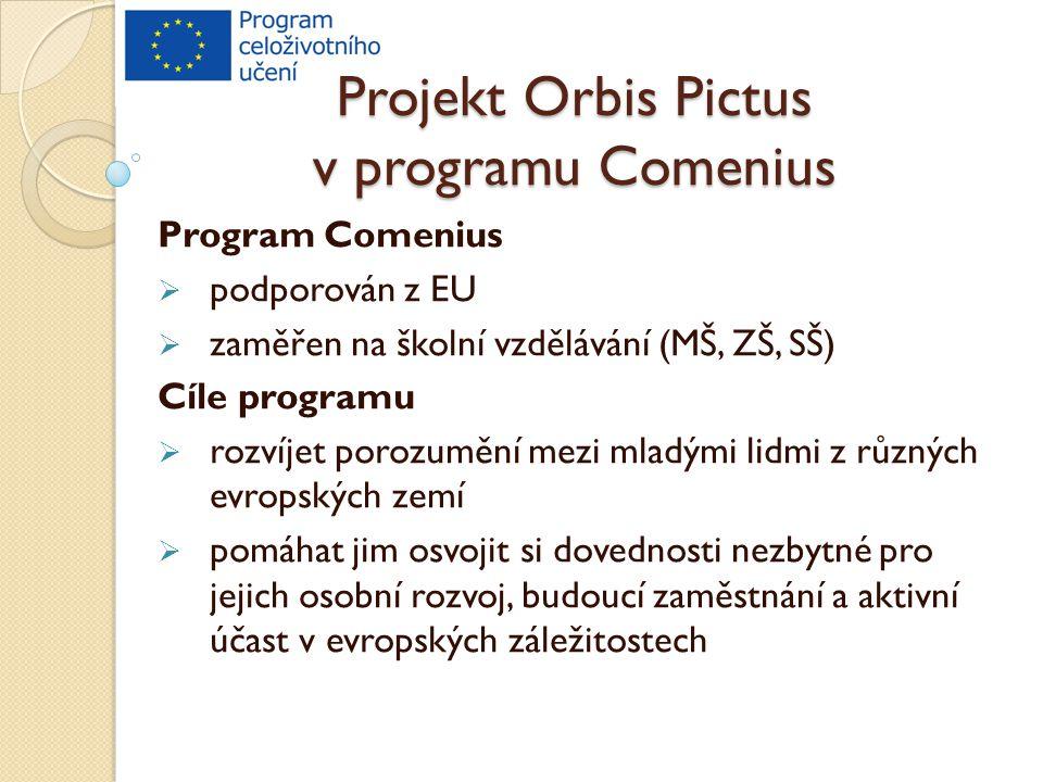 Projekt Orbis Pictus v programu Comenius Program Comenius  podporován z EU  zaměřen na školní vzdělávání (MŠ, ZŠ, SŠ) Cíle programu  rozvíjet porozumění mezi mladými lidmi z různých evropských zemí  pomáhat jim osvojit si dovednosti nezbytné pro jejich osobní rozvoj, budoucí zaměstnání a aktivní účast v evropských záležitostech