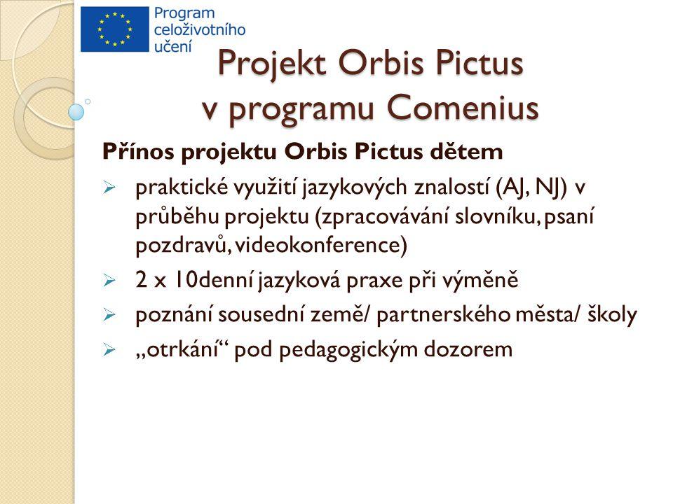 """Projekt Orbis Pictus v programu Comenius Přínos projektu Orbis Pictus dětem  praktické využití jazykových znalostí (AJ, NJ) v průběhu projektu (zpracovávání slovníku, psaní pozdravů, videokonference)  2 x 10denní jazyková praxe při výměně  poznání sousední země/ partnerského města/ školy  """"otrkání pod pedagogickým dozorem"""