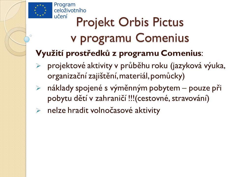 Projekt Orbis Pictus v programu Comenius Využití prostředků z programu Comenius:  projektové aktivity v průběhu roku (jazyková výuka, organizační zajištění, materiál, pomůcky)  náklady spojené s výměnným pobytem – pouze při pobytu dětí v zahraničí !!!(cestovné, stravování)  nelze hradit volnočasové aktivity