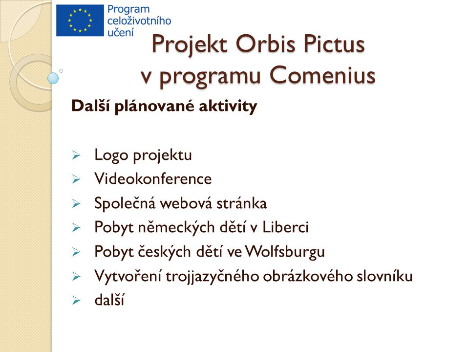 Projekt Orbis Pictus v programu Comenius Další plánované aktivity  Logo projektu  Videokonference  Společná webová stránka  Pobyt německých dětí v Liberci  Pobyt českých dětí ve Wolfsburgu  Vytvoření trojjazyčného obrázkového slovníku  další