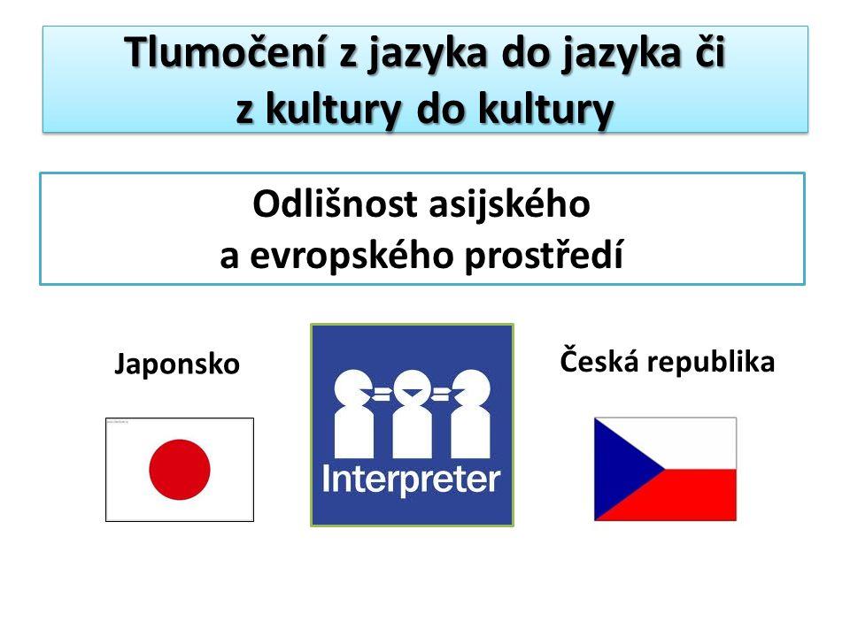 Tlumočení z jazyka do jazyka či z kultury do kultury Odlišnost asijského a evropského prostředí Japonsko Česká republika