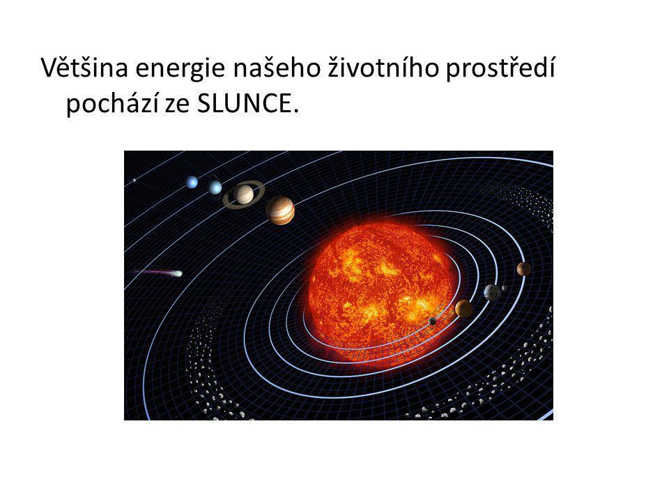 Většina energie našeho životního prostředí pochází ze SLUNCE.