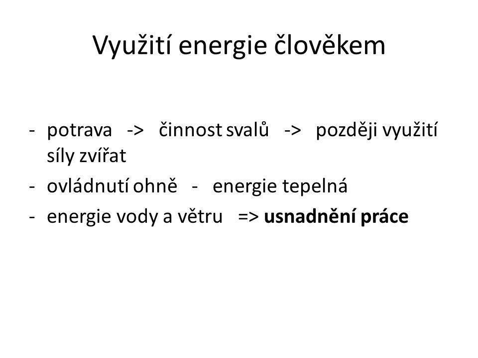 Využití energie člověkem -potrava -> činnost svalů -> později využití síly zvířat -ovládnutí ohně - energie tepelná -energie vody a větru => usnadnění