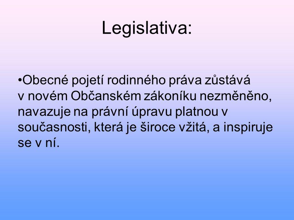 Legislativa: • Obecné pojetí rodinného práva zůstává v novém Občanském zákoníku nezměněno, navazuje na právní úpravu platnou v současnosti, která je š