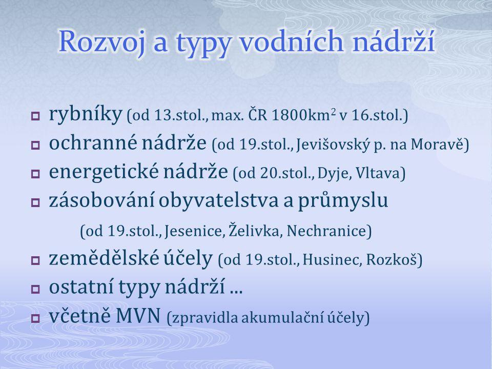 rybníky (od 13.stol., max. ČR 1800km 2 v 16.stol.)  ochranné nádrže (od 19.stol., Jevišovský p. na Moravě)  energetické nádrže (od 20.stol., Dyje,