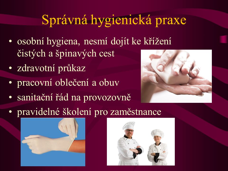 Správná hygienická praxe •osobní hygiena, nesmí dojít ke křížení čistých a špinavých cest •zdravotní průkaz •pracovní oblečení a obuv •sanitační řád na provozovně •pravidelné školení pro zaměstnance