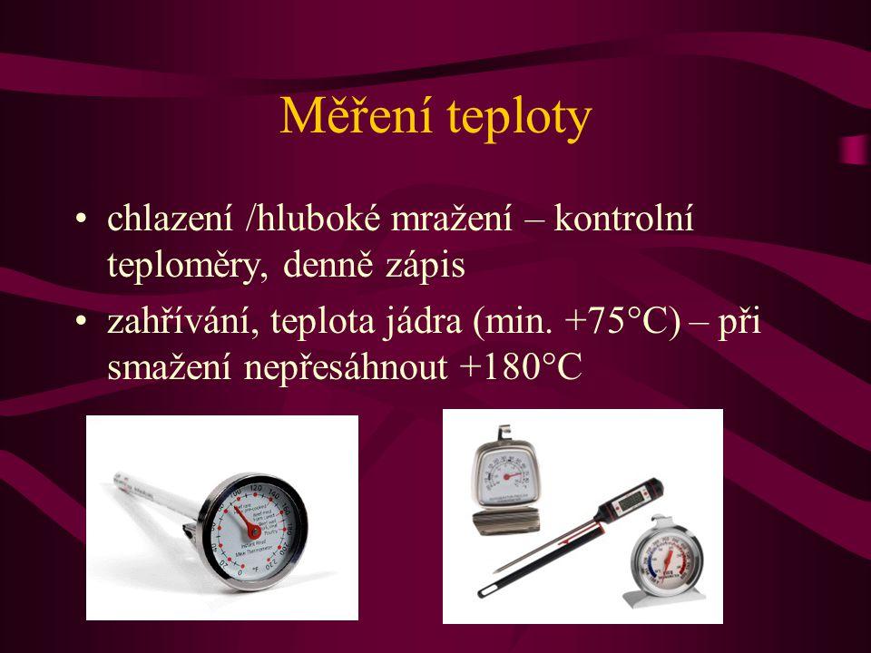 Měření teploty •chlazení /hluboké mražení – kontrolní teploměry, denně zápis •zahřívání, teplota jádra (min. +75°C) – při smažení nepřesáhnout +180°C