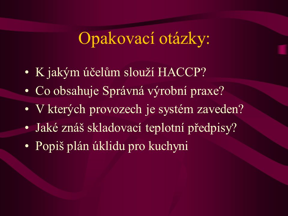 Opakovací otázky: •K jakým účelům slouží HACCP? •Co obsahuje Správná výrobní praxe? •V kterých provozech je systém zaveden? •Jaké znáš skladovací tepl