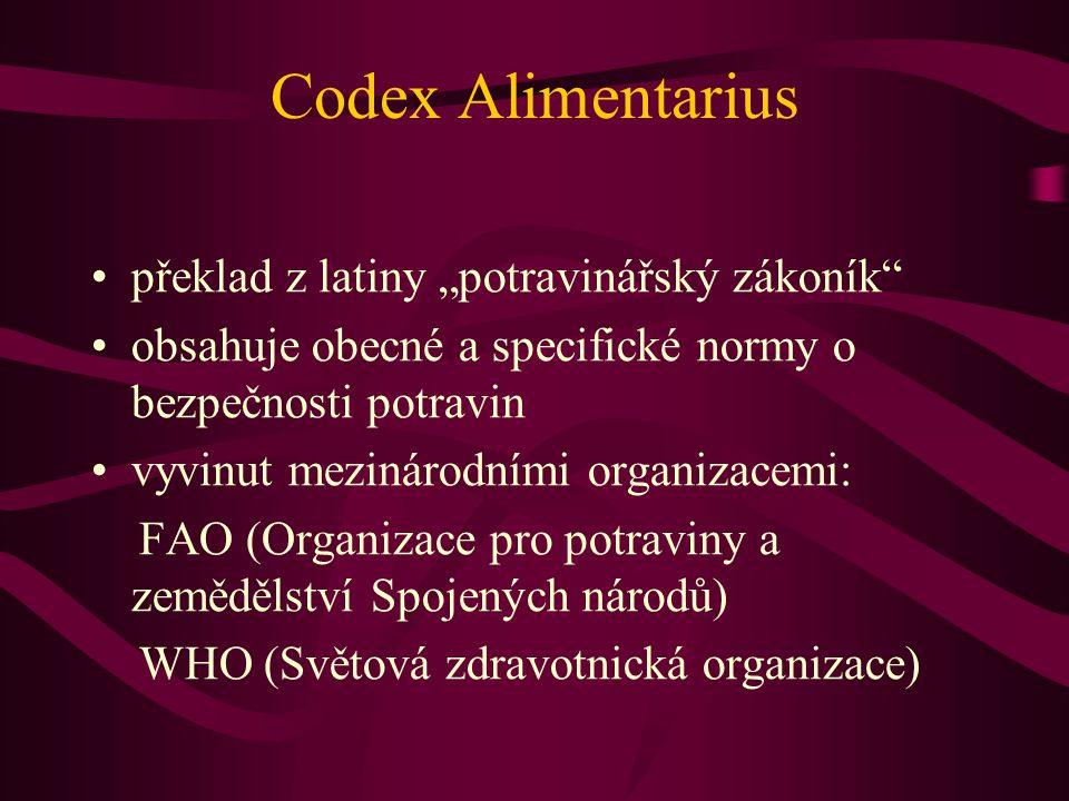 """Codex Alimentarius •překlad z latiny """"potravinářský zákoník •obsahuje obecné a specifické normy o bezpečnosti potravin •vyvinut mezinárodními organizacemi: FAO (Organizace pro potraviny a zemědělství Spojených národů) WHO (Světová zdravotnická organizace)"""