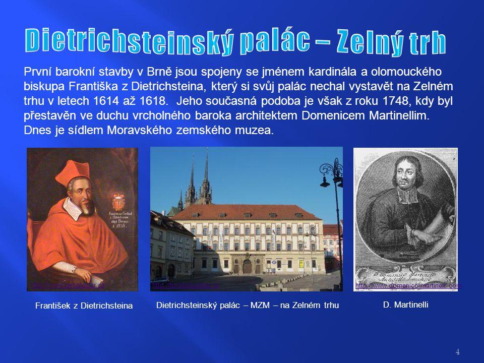 První barokní stavby v Brně jsou spojeny se jménem kardinála a olomouckého biskupa Františka z Dietrichsteina, který si svůj palác nechal vystavět na Zelném trhu v letech 1614 až 1618.