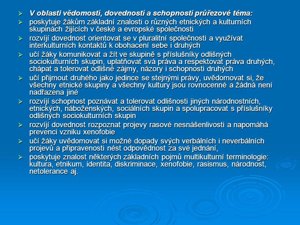  V oblasti vědomostí, dovedností a schopností průřezové téma:  poskytuje žákům základní znalosti o různých etnických a kulturních skupinách žijících v české a evropské společnosti  rozvíjí dovednost orientovat se v pluralitní společnosti a využívat interkulturních kontaktů k obohacení sebe i druhých  učí žáky komunikovat a žít ve skupině s příslušníky odlišných sociokulturních skupin, uplatňovat svá práva a respektovat práva druhých, chápat a tolerovat odlišné zájmy, názory i schopnosti druhých  učí přijmout druhého jako jedince se stejnými právy, uvědomovat si, že všechny etnické skupiny a všechny kultury jsou rovnocenné a žádná není nadřazena jiné  rozvíjí schopnost poznávat a tolerovat odlišnosti jiných národnostních, etnických, náboženských, sociálních skupin a spolupracovat s příslušníky odlišných sociokulturních skupin  rozvíjí dovednost rozpoznat projevy rasové nesnášenlivosti a napomáhá prevenci vzniku xenofobie  učí žáky uvědomovat si možné dopady svých verbálních i neverbálních projevů a připravenosti nést odpovědnost za své jednání,  poskytuje znalost některých základních pojmů multikulturní terminologie: kultura, etnikum, identita, diskriminace, xenofobie, rasismus, národnost, netolerance aj.