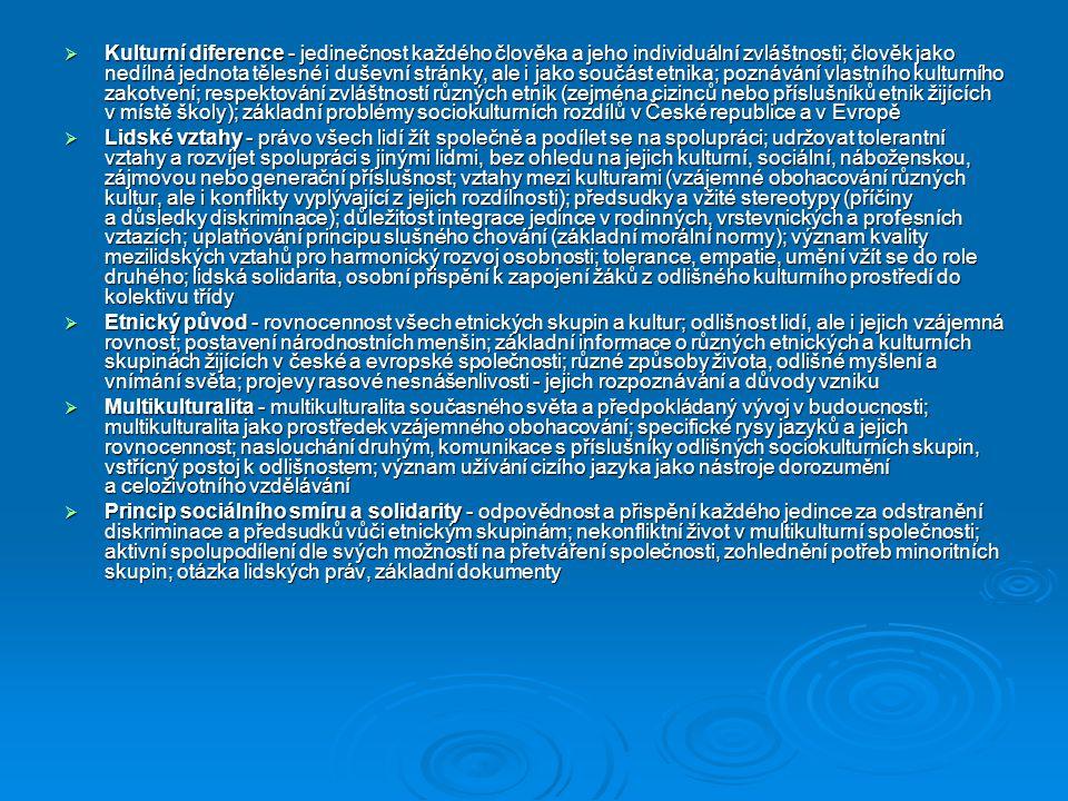  Kulturní diference - jedinečnost každého člověka a jeho individuální zvláštnosti; člověk jako nedílná jednota tělesné i duševní stránky, ale i jako součást etnika; poznávání vlastního kulturního zakotvení; respektování zvláštností různých etnik (zejména cizinců nebo příslušníků etnik žijících v místě školy); základní problémy sociokulturních rozdílů v České republice a v Evropě  Lidské vztahy - právo všech lidí žít společně a podílet se na spolupráci; udržovat tolerantní vztahy a rozvíjet spolupráci s jinými lidmi, bez ohledu na jejich kulturní, sociální, náboženskou, zájmovou nebo generační příslušnost; vztahy mezi kulturami (vzájemné obohacování různých kultur, ale i konflikty vyplývající z jejich rozdílnosti); předsudky a vžité stereotypy (příčiny a důsledky diskriminace); důležitost integrace jedince v rodinných, vrstevnických a profesních vztazích; uplatňování principu slušného chování (základní morální normy); význam kvality mezilidských vztahů pro harmonický rozvoj osobnosti; tolerance, empatie, umění vžít se do role druhého; lidská solidarita, osobní přispění k zapojení žáků z odlišného kulturního prostředí do kolektivu třídy  Etnický původ - rovnocennost všech etnických skupin a kultur; odlišnost lidí, ale i jejich vzájemná rovnost; postavení národnostních menšin; základní informace o různých etnických a kulturních skupinách žijících v české a evropské společnosti; různé způsoby života, odlišné myšlení a vnímání světa; projevy rasové nesnášenlivosti - jejich rozpoznávání a důvody vzniku  Multikulturalita - multikulturalita současného světa a předpokládaný vývoj v budoucnosti; multikulturalita jako prostředek vzájemného obohacování; specifické rysy jazyků a jejich rovnocennost; naslouchání druhým, komunikace s příslušníky odlišných sociokulturních skupin, vstřícný postoj k odlišnostem; význam užívání cizího jazyka jako nástroje dorozumění a celoživotního vzdělávání  Princip sociálního smíru a solidarity - odpovědnost a přispění každého jedince za odstranění