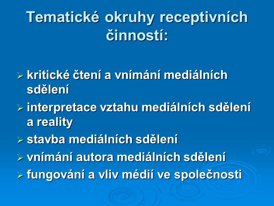 Tematické okruhy receptivních činností:  kritické čtení a vnímání mediálních sdělení  interpretace vztahu mediálních sdělení a reality  stavba mediálních sdělení  vnímání autora mediálních sdělení  fungování a vliv médií ve společnosti
