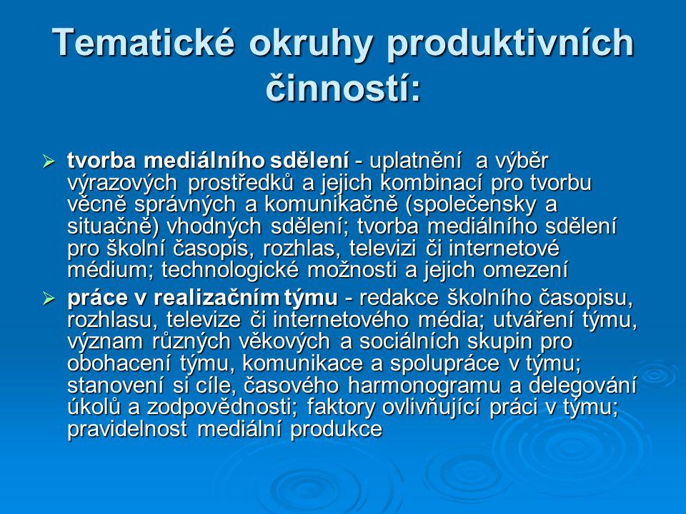 Tematické okruhy produktivních činností:  tvorba mediálního sdělení - uplatnění a výběr výrazových prostředků a jejich kombinací pro tvorbu věcně správných a komunikačně (společensky a situačně) vhodných sdělení; tvorba mediálního sdělení pro školní časopis, rozhlas, televizi či internetové médium; technologické možnosti a jejich omezení  práce v realizačním týmu - redakce školního časopisu, rozhlasu, televize či internetového média; utváření týmu, význam různých věkových a sociálních skupin pro obohacení týmu, komunikace a spolupráce v týmu; stanovení si cíle, časového harmonogramu a delegování úkolů a zodpovědnosti; faktory ovlivňující práci v týmu; pravidelnost mediální produkce