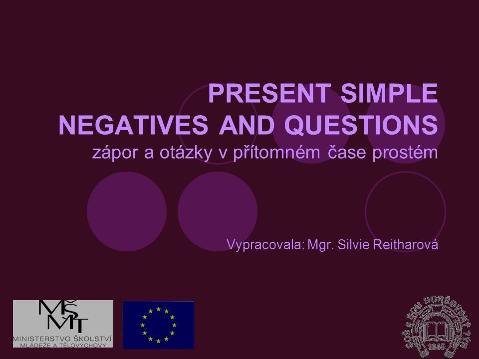 PRESENT SIMPLE NEGATIVES AND QUESTIONS zápor a otázky v přítomném čase prostém Vypracovala: Mgr. Silvie Reitharová