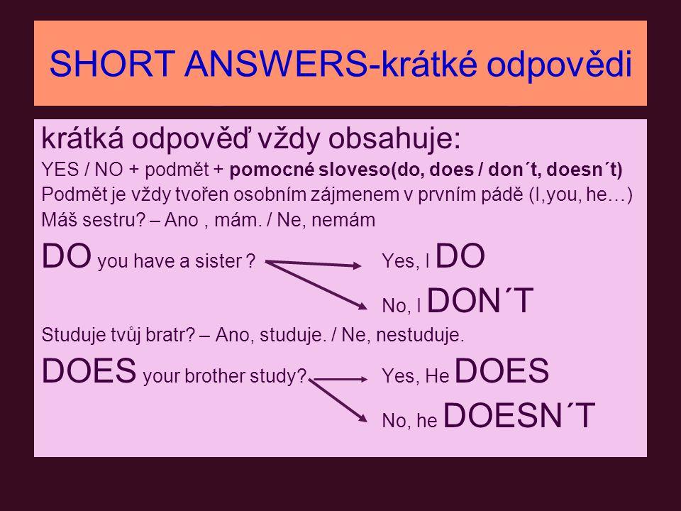 SHORT ANSWERS-krátké odpovědi krátká odpověď vždy obsahuje: YES / NO + podmět + pomocné sloveso(do, does / don´t, doesn´t) Podmět je vždy tvořen osobn