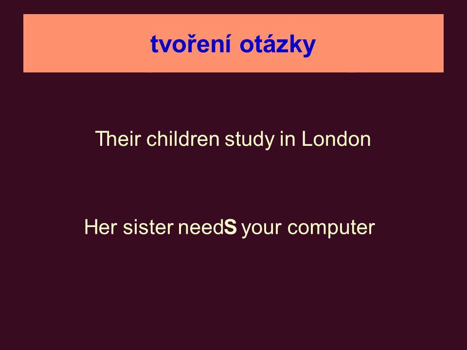 tvoření otázky heir children study in London _______________ Do T t ? _____________ sloveso zůstalo na svém místě er sister need your computerHS Does