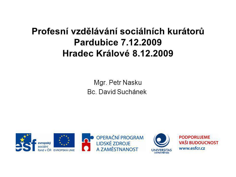 Profesní vzdělávání sociálních kurátorů Pardubice 7.12.2009 Hradec Králové 8.12.2009 Mgr. Petr Nasku Bc. David Suchánek