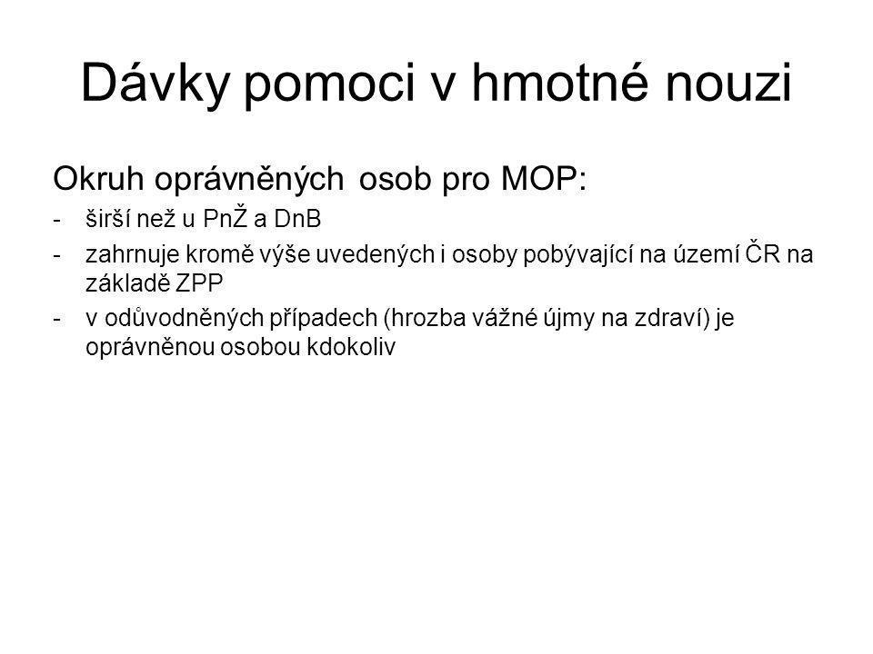 Dávky pomoci v hmotné nouzi Okruh oprávněných osob pro MOP: -širší než u PnŽ a DnB -zahrnuje kromě výše uvedených i osoby pobývající na území ČR na zá
