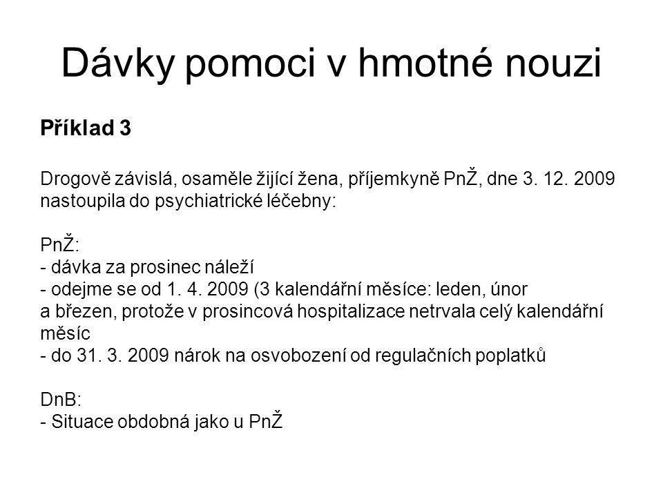 Dávky pomoci v hmotné nouzi Příklad 3 Drogově závislá, osaměle žijící žena, příjemkyně PnŽ, dne 3. 12. 2009 nastoupila do psychiatrické léčebny: PnŽ: