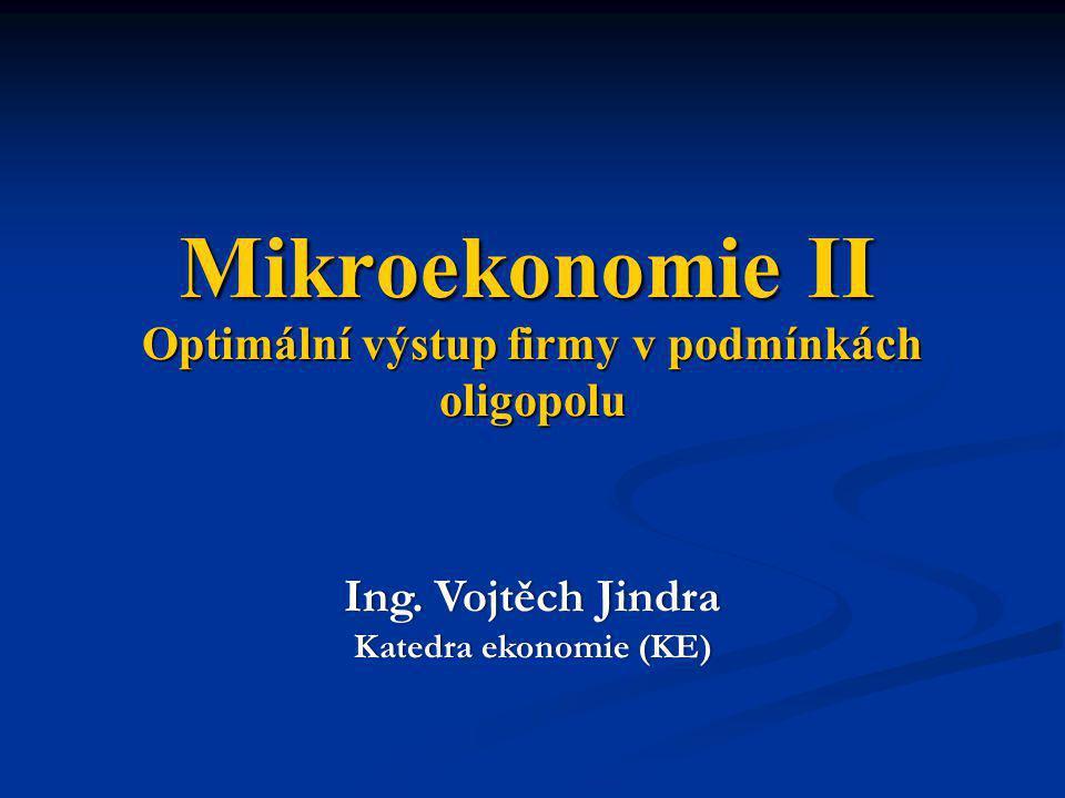 Optimální výstup firmy v podmínkách oligopolu Ing. Vojtěch JindraIng. Vojtěch Jindra Katedra ekonomie (KE)Katedra ekonomie (KE) Mikroekonomie II