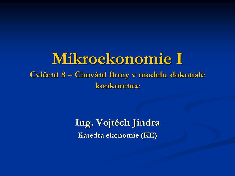 Mikroekonomie I Cvičení 8 – Chování firmy v modelu dokonalé konkurence Ing. Vojtěch Jindra Katedra ekonomie (KE)