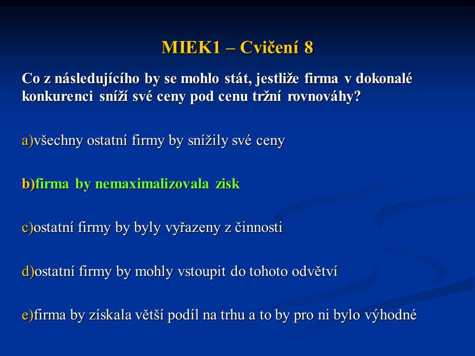 MIEK1 – Cvičení 8 Co z následujícího by se mohlo stát, jestliže firma v dokonalé konkurenci sníží své ceny pod cenu tržní rovnováhy? a)všechny ostatní