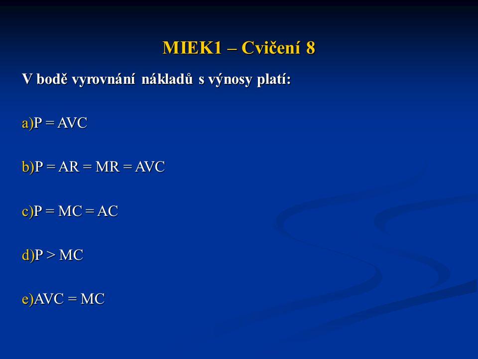 MIEK1 – Cvičení 8 V bodě vyrovnání nákladů s výnosy platí: a)P = AVC b)P = AR = MR = AVC c)P = MC = AC d)P > MC e)AVC = MC