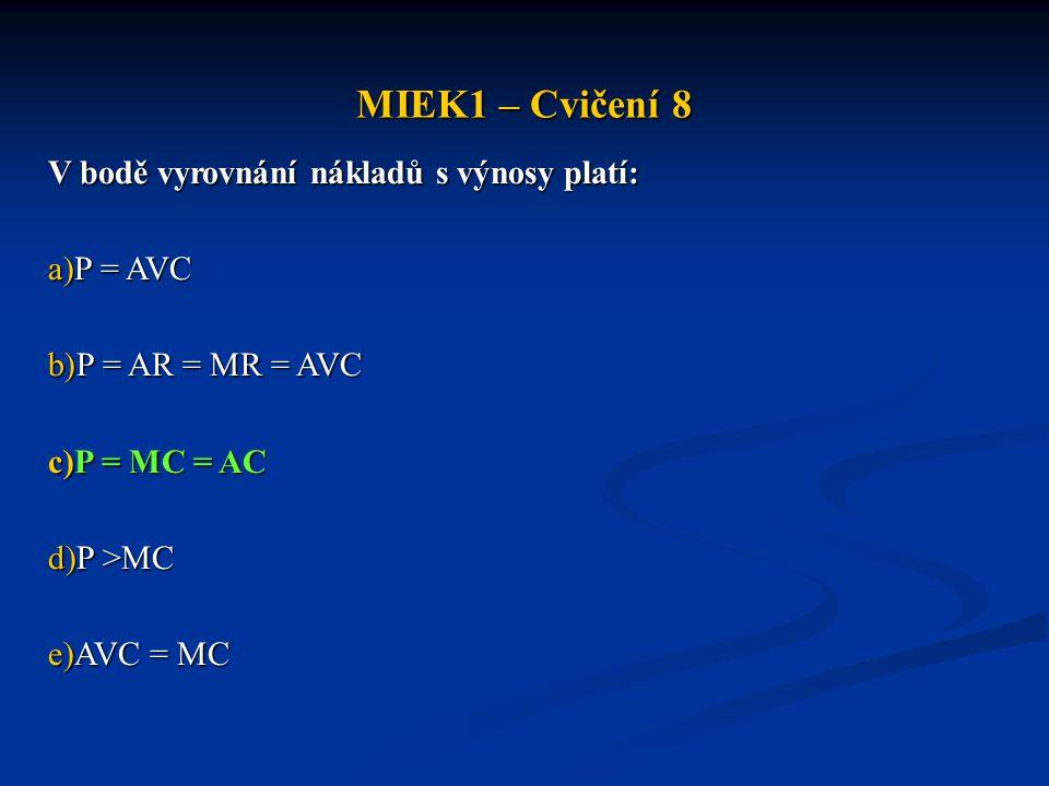 MIEK1 – Cvičení 8 V bodě vyrovnání nákladů s výnosy platí: a)P = AVC b)P = AR = MR = AVC c)P = MC = AC d)P >MC e)AVC = MC