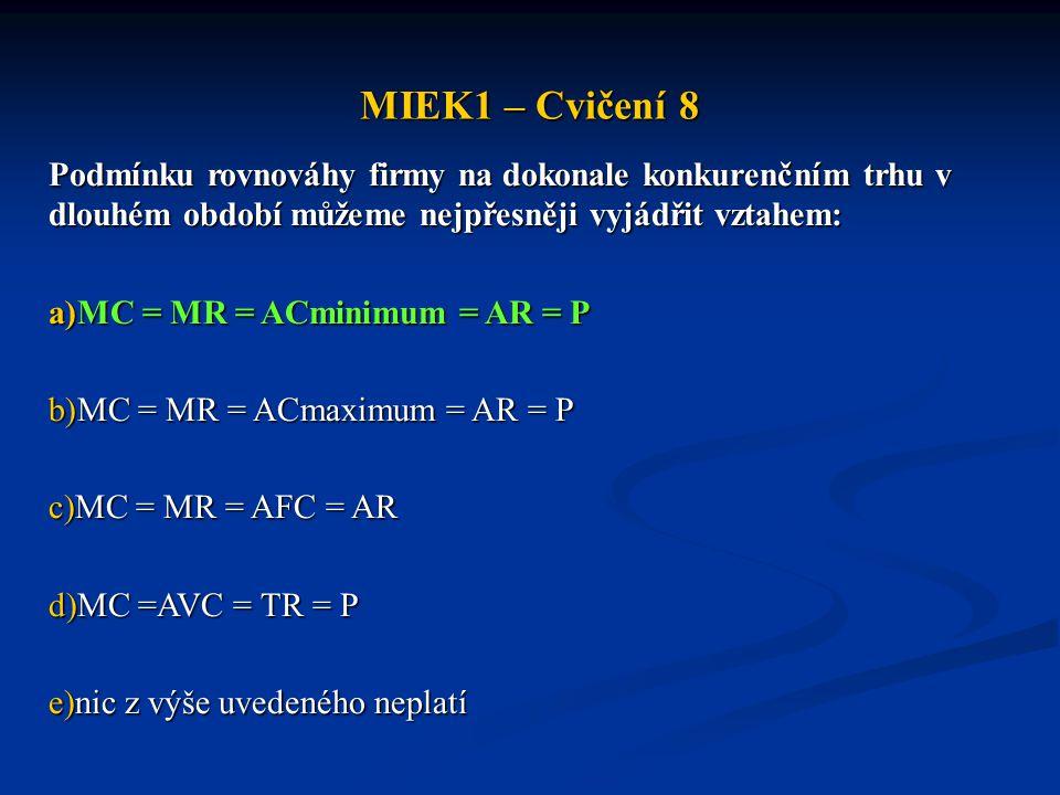 MIEK1 – Cvičení 8 Podmínku rovnováhy firmy na dokonale konkurenčním trhu v dlouhém období můžeme nejpřesněji vyjádřit vztahem: a)MC = MR = ACminimum = AR = P b)MC = MR = ACmaximum = AR = P c)MC = MR = AFC = AR d)MC =AVC = TR = P e)nic z výše uvedeného neplatí
