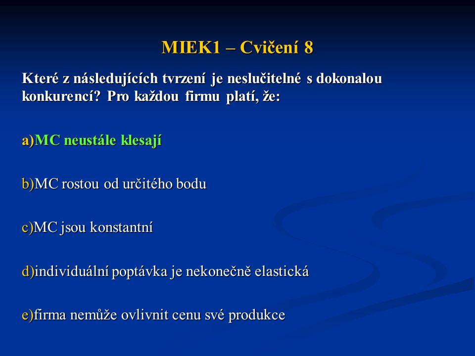 MIEK1 – Cvičení 8 Které z následujících tvrzení je neslučitelné s dokonalou konkurencí? Pro každou firmu platí, že: a)MC neustále klesají b)MC rostou