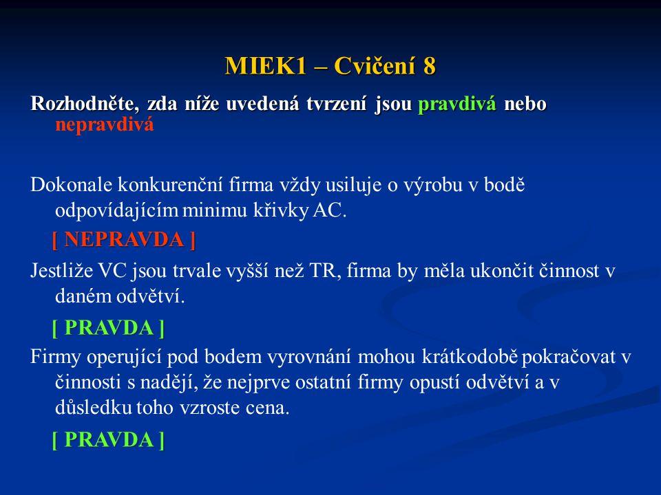 MIEK1 – Cvičení 8 Rozhodněte, zda níže uvedená tvrzení jsou pravdivá nebo Rozhodněte, zda níže uvedená tvrzení jsou pravdivá nebo nepravdivá Dokonale konkurenční firma vždy usiluje o výrobu v bodě odpovídajícím minimu křivky AC.
