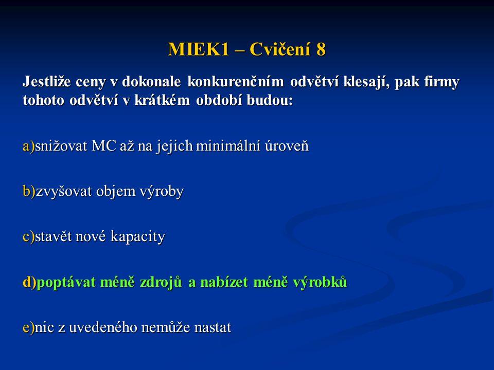 MIEK1 – Cvičení 8 Jestliže ceny v dokonale konkurenčním odvětví klesají, pak firmy tohoto odvětví v krátkém období budou: a)snižovat MC až na jejich minimální úroveň b)zvyšovat objem výroby c)stavět nové kapacity d)poptávat méně zdrojů a nabízet méně výrobků e)nic z uvedeného nemůže nastat